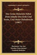 Der Arme Heinrich Nebst Dem Inhalte Des Erek Und Iwein, Und Meier Helmbrecht (1907) af Wernher Dem Gartner, Hartmann Von Aue