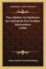 Das Adjektiv ALS Epitheton Im Liebesliede Des Zwolften Jahrhunderts (1908) af Otmar Schissel Von Fleschenberg
