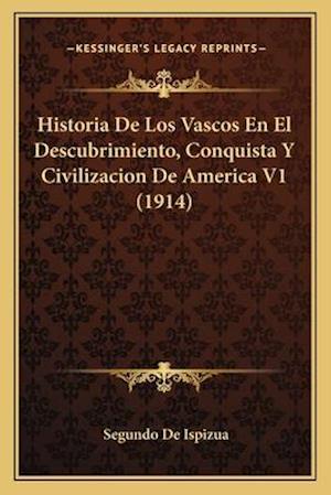 Bog, paperback Historia de Los Vascos En El Descubrimiento, Conquista y Civilizacion de America V1 (1914) af Segundo De Ispizua
