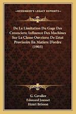 de La Limitation Du Gage Des Creanciers; Influence Des Machines Sur La Classe Ouvriere; de L'Etat Provisoire En Matiere D'Ordre (1903) af Edouard Jousset, G. Cavalier, Henri Brisson