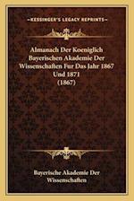 Almanach Der Koeniglich Bayerischen Akademie Der Wissenschaften Fur Das Jahr 1867 Und 1871 (1867)