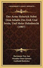 Der Arme Heinrich Nebst Dem Inhalte Des Erek Und Iwein, Und Meier Helmbrecht (1907) af Hartmann Von Aue, Wernher Dem Gartner