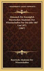 Almanach Der Koeniglich Bayerischen Akademie Der Wissenschaften Fur Das Jahr 1867 Und 1871 (1867) af Bayerische Akademie Der Wissenschaften