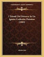 I Trionfi del Petrarca in Un Ignoto Codicetto Pistoiese (1903) af Alfredo Chiti