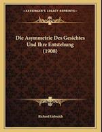 Die Asymmetrie Des Gesichtes Und Ihre Entstehung (1908) af Richard Liebreich