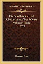 Die Schulhauser Und Schultische Auf Der Wiener Weltausstellung (1873) af Hermann Cohn