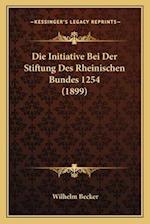Die Initiative Bei Der Stiftung Des Rheinischen Bundes 1254 (1899) af Wilhelm Becker
