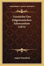 Geschichte Der Eidgenossischen Schutzenfeste (1875) af August Feierabend