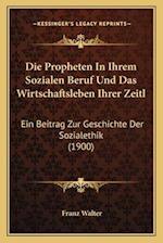 Die Propheten in Ihrem Sozialen Beruf Und Das Wirtschaftsleben Ihrer Zeitl af Franz Walter