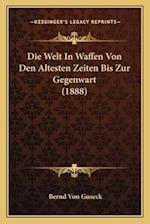 Die Welt in Waffen Von Den Altesten Zeiten Bis Zur Gegenwart (1888) af Bernd Von Guseck