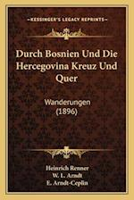 Durch Bosnien Und Die Hercegovina Kreuz Und Quer af W. L. Arndt, E. Arndt-Ceplin, Heinrich Renner