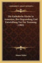 Die Katholische Kirche in Armenien, Ihre Begrundung Und Entwicklung VOR Der Trennung (1903) af Simon Weber