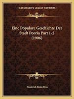 Eine Populare Geschichte Der Stadt Peoria Part 1-2 (1906) af Frederick Bodo Bess