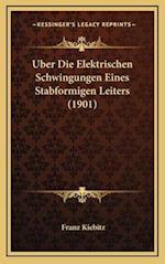 Uber Die Elektrischen Schwingungen Eines Stabformigen Leiters (1901) af Franz Kiebitz