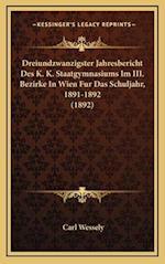 Dreiundzwanzigster Jahresbericht Des K. K. Staatgymnasiums Im III. Bezirke in Wien Fur Das Schuljahr, 1891-1892 (1892) af Carl Wessely
