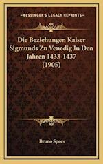 Die Beziehungen Kaiser Sigmunds Zu Venedig in Den Jahren 1433-1437 (1905) af Bruno Spors