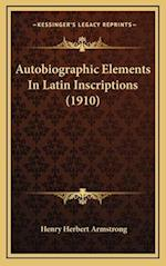 Autobiographic Elements in Latin Inscriptions (1910) af Henry Herbert Armstrong