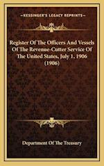 Register of the Officers and Vessels of the Revenue-Cutter Service of the United States, July 1, 1906 (1906) af Department of the Treasury