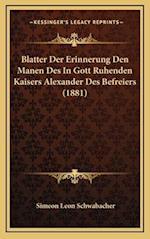 Blatter Der Erinnerung Den Manen Des in Gott Ruhenden Kaisers Alexander Des Befreiers (1881) af Simeon Leon Schwabacher