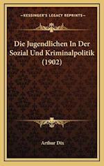 Die Jugendlichen in Der Sozial Und Kriminalpolitik (1902) af Arthur Dix