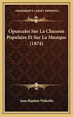 Opuscules Sur La Chanson Populaire Et Sur La Musique (1874) af Jean-Baptiste Wekerlin