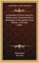 Le Bourdon de Notre-Dame de Reims Oeuvre Du Remois Pierre DesChamps Sa Description Et Son Histoire, 1570-1883 (1884) af Henri Jadart, Ed Lamy