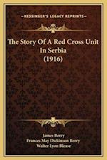 The Story of a Red Cross Unit in Serbia (1916) af Walter Lyon Blease, James Berry, Frances May Dickinson Berry
