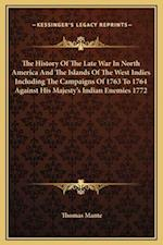 The History of the Late War in North America and the Islands of the West Indies Including the Campaigns of 1763 to 1764 Against His Majesty's Indian E af Thomas Mante