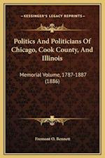 Politics and Politicians of Chicago, Cook County, and Illinois af Fremont O. Bennett