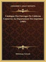 Catalogue Des Ouvrages de Calderon Conserves Au Departement Des Imprimes (1905) af Bibliotheque Nationale