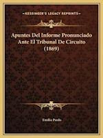 Apuntes del Informe Pronunciado Ante El Tribunal de Circuitoapuntes del Informe Pronunciado Ante El Tribunal de Circuito (1869) (1869) af Emilio Pardo