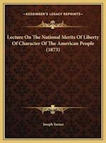 Lecture on the National Merits of Liberty of Character of Thlecture on the National Merits of Liberty of Character of the American People (1873) E Ame af Joseph Turner