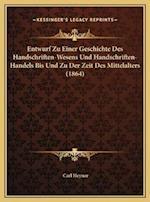 Entwurf Zu Einer Geschichte Des Handschriften-Wesens Und Handschriften-Handels Bis Und Zu Der Zeit Des Mittelalters (1864) af Carl Heyner