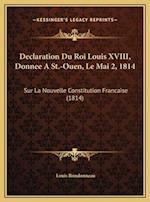 Declaration Du Roi Louis XVIII, Donnee a St.-Ouen, Le Mai 2, Declaration Du Roi Louis XVIII, Donnee a St.-Ouen, Le Mai 2, 1814 1814 af Louis Rondonneau