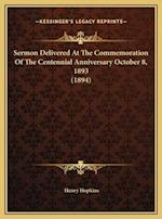 Sermon Delivered at the Commemoration of the Centennial Annisermon Delivered at the Commemoration of the Centennial Anniversary October 8, 1893 (1894)
