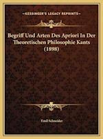 Begriff Und Arten Des Apriori in Der Theoretischen Philosophie Kants (1898) af Emil Schneider