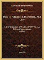 Pain, Its Alleviation, Suspension, and Cure af James Ellis