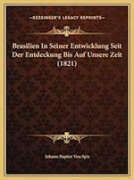 Brasilien in Seiner Entwicklung Seit Der Entdeckung Bis Auf Unsere Zeit (1821) af Johann Baptist Von Spix
