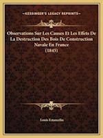 Observations Sur Les Causes Et Les Effets de La Destruction Des Bois de Construction Navale En France (1845) af Louis Estancelin