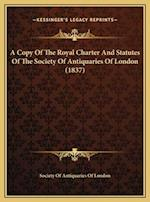A Copy of the Royal Charter and Statutes of the Society of Antiquaries of London (1837) af Society Of Antiquaries Of London