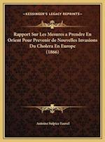 Rapport Sur Les Mesures a Prendre En Orient Pour Prevenir de Nouvelles Invasions Du Cholera En Europe (1866) af Antoine Sulpice Fauvel