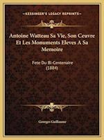 Antoine Watteau Sa Vie, Son Ceuvre Et Les Monuments Eleves a Sa Memoire af Georges Guillaume