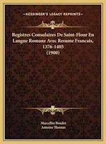 Registres Consulaires de Saint-Flour En Langue Romane Avec Resume Francais, 1376-1405 (1900) af Marcellin Boudet