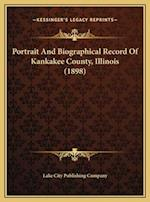 Portrait and Biographical Record of Kankakee County, Illinoiportrait and Biographical Record of Kankakee County, Illinois (1898) S (1898) af Lake City Publishing Company