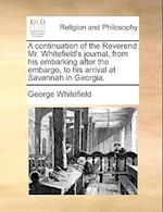 A Continuation of the Reverend Mr. Whitefield's Journal, from His Embarking After the Embargo, to His Arrival at Savannah in Georgia.