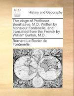 The Eloge of Professor Boerhaave, M.D. Written by Monsieur Fontenelle, and Translated from the French by William Burton, M.D.