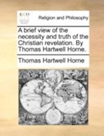 A Brief View of the Necessity and Truth of the Christian Revelation. by Thomas Hartwell Horne.