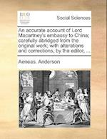 An Accurate Account of Lord Macartney's Embassy to China; Carefully Abridged from the Original Work; With Alterations and Corrections, by the Editor, af Aeneas Anderson