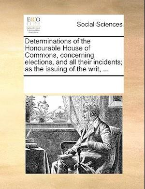 Determinations of the Honourable House of Commons, concerning elections, and all their incidents; as the issuing of the writ, ...