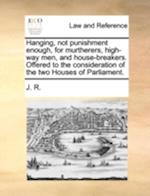 Hanging, Not Punishment Enough, for Murtherers, High-Way Men, and House-Breakers. Offered to the Consideration of the Two Houses of Parliament.
